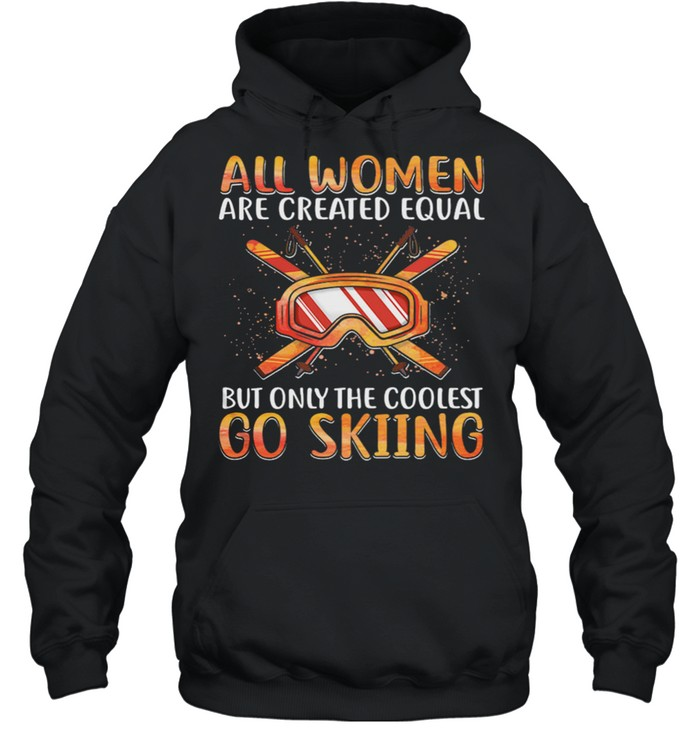 All Women Are Created Equal But Only The Coolest Go Skiing shirt Unisex Hoodie