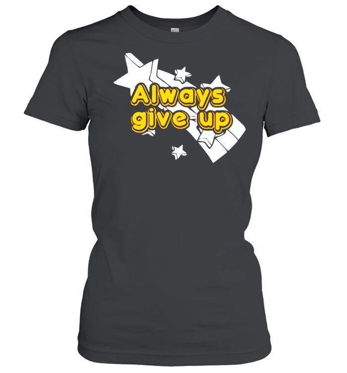 Always give up shirt Classic Women's T-shirt