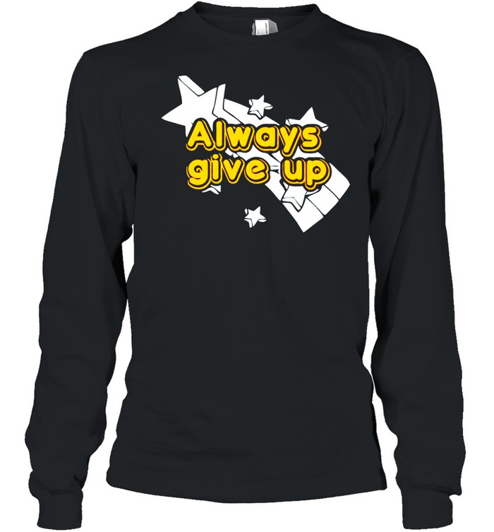 Always give up shirt Long Sleeved T-shirt
