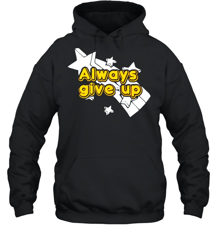 Always give up shirt Unisex Hoodie