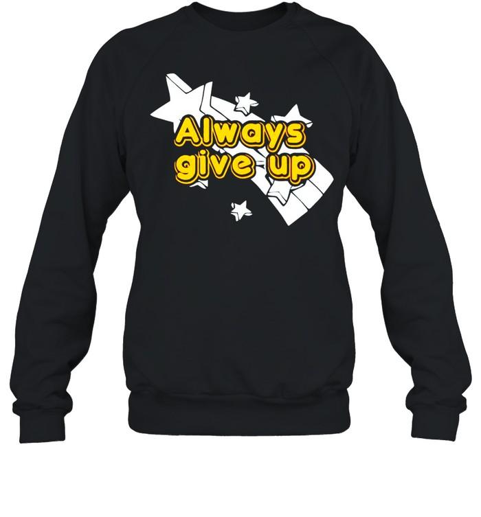 Always give up shirt Unisex Sweatshirt