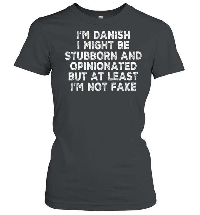 Im danish I might be stubborn and opinionated but at least Im not fake shirt Classic Women's T-shirt