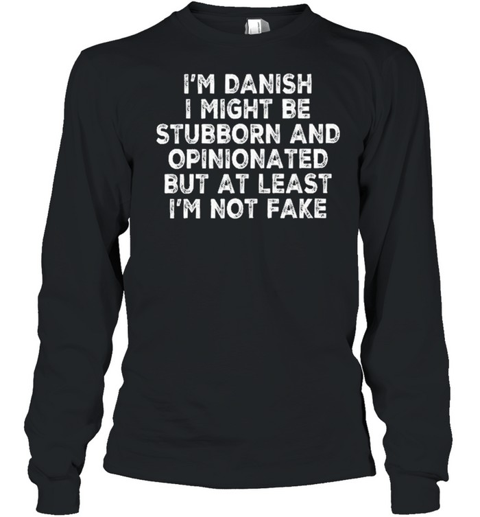 Im danish I might be stubborn and opinionated but at least Im not fake shirt Long Sleeved T-shirt
