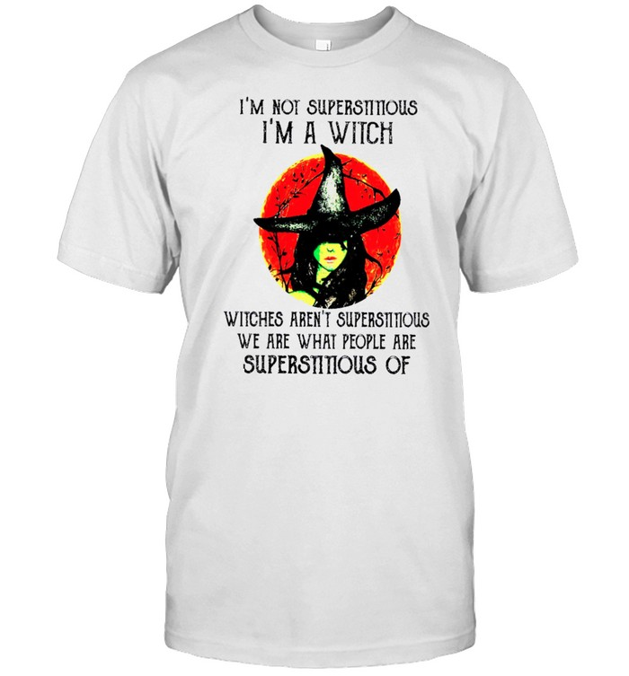Im Not Superstitious Im A Witch Witches Arent Superstitious We Are What People Are Superstitious Of shirt Classic Men's T-shirt