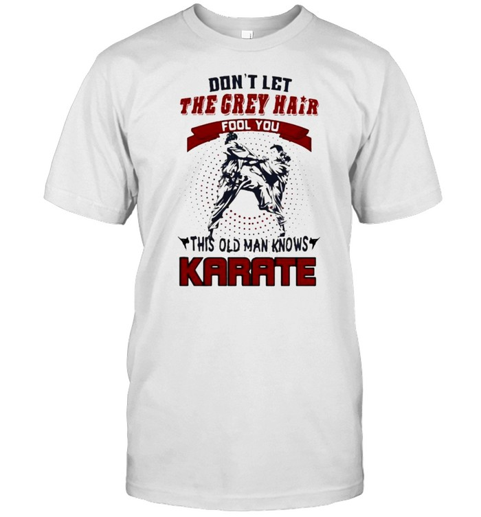 Dont let the grey hair fool you this old man knows karate shirt Classic Men's T-shirt