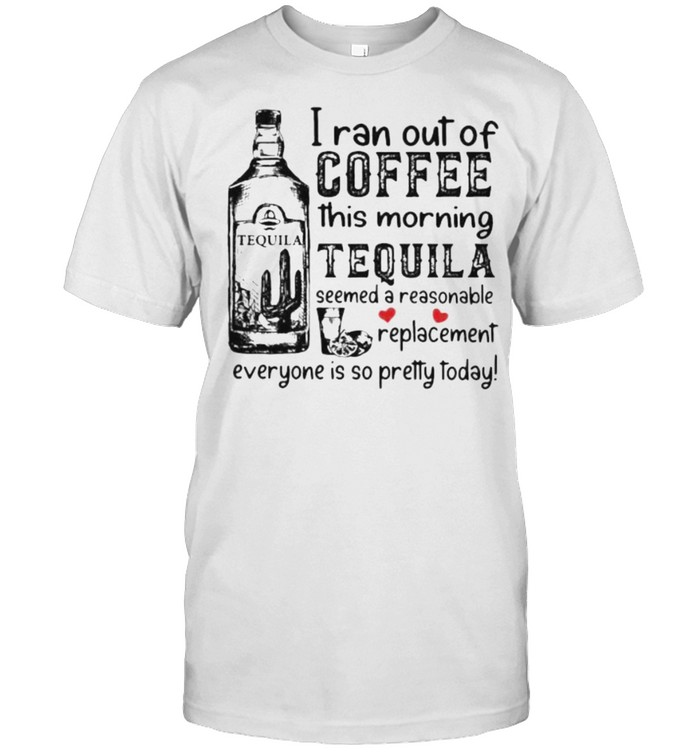 I ran out of coffee this morning tequila seemed a reasonable replacement everyone is so pretty today shirt Classic Men's T-shirt