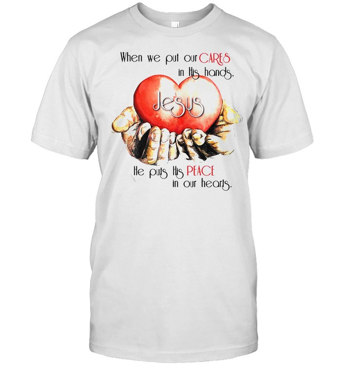 When We Put Our Cares In This Hands Jesus He Puts His Peace In Our Hearts T-shirt Classic Men's T-shirt