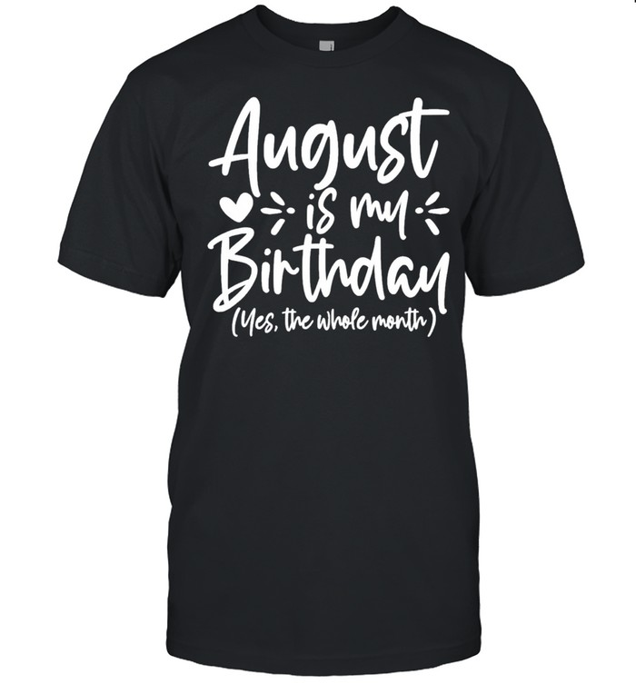 August is my birthday yes the whole month birthday shirt Classic Men's T-shirt