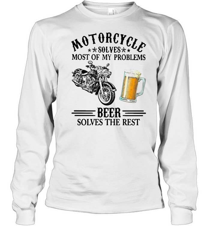 Motorcycle Solves Most Of My Problem Beer Solves The Rest t-shirt Long Sleeved T-shirt