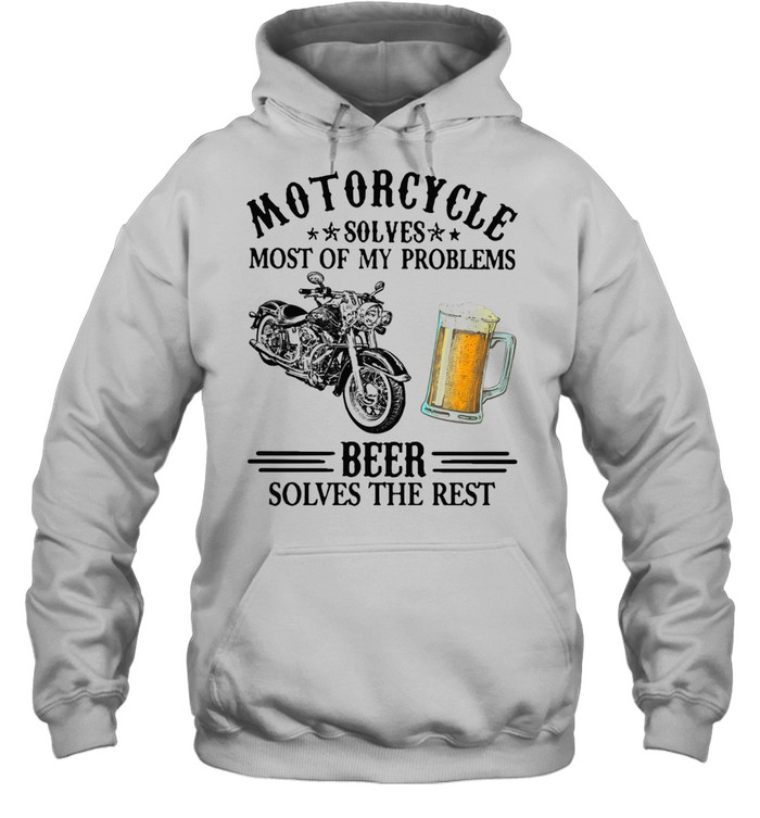 Motorcycle Solves Most Of My Problem Beer Solves The Rest t-shirt Unisex Hoodie
