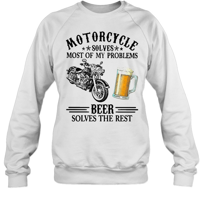 Motorcycle Solves Most Of My Problem Beer Solves The Rest t-shirt Unisex Sweatshirt