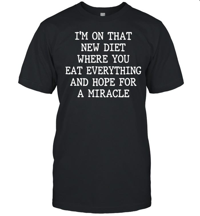 I'm On That New Diet Where You Eat Everything And Hope For A Miracle T-shirt Classic Men's T-shirt