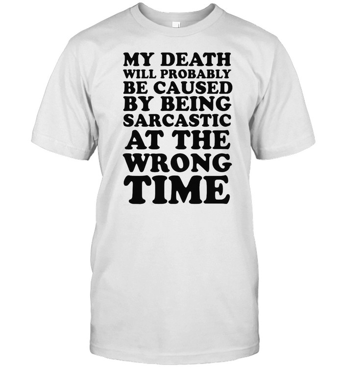 My Death Will Probably Be Caused By Being Sarcastic At The Wrong Time  Classic Men's T-shirt