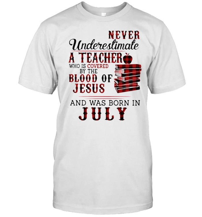 Never Underestimate A Teacher Who Is Covered By The Blood Of Jesus And Was Born In July  Classic Men's T-shirt
