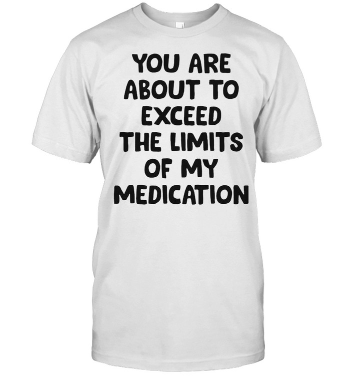 You are about to exceed the limits of my medication shirt Classic Men's T-shirt