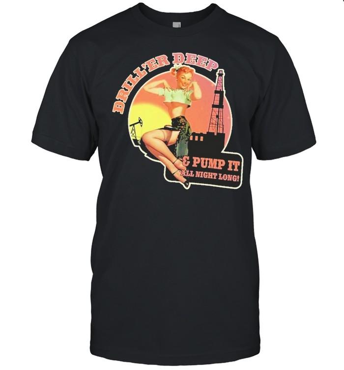 Driller deep and pump it all night long shirt Classic Men's T-shirt