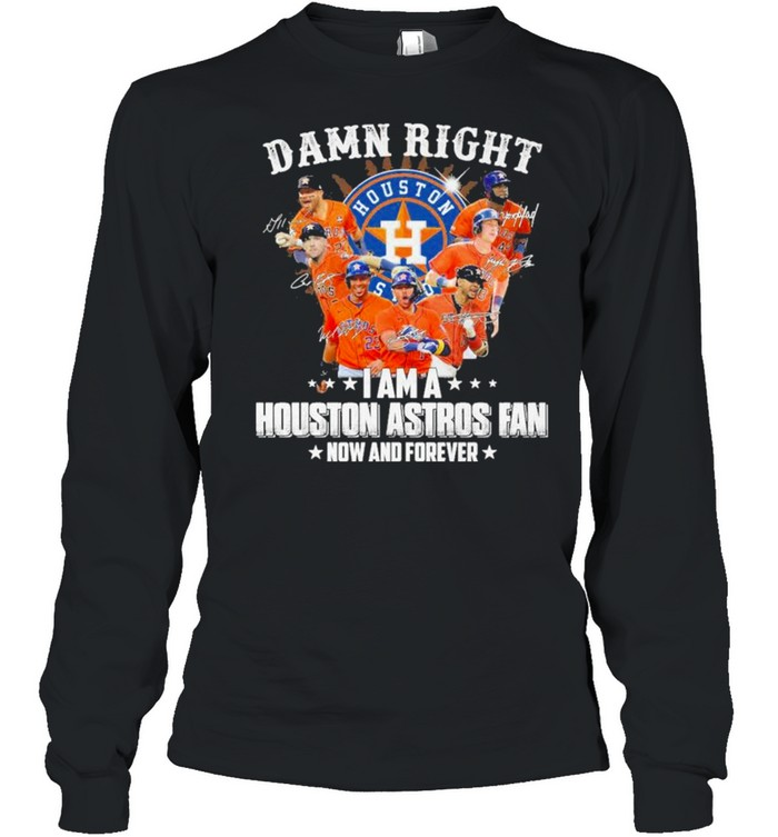 Damn right I am a Houston Astros Fan now and forever 2021 shirt Long Sleeved T-shirt