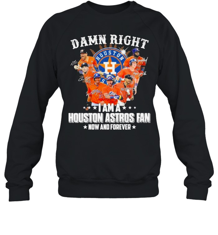 Damn right I am a Houston Astros Fan now and forever 2021 shirt Unisex Sweatshirt