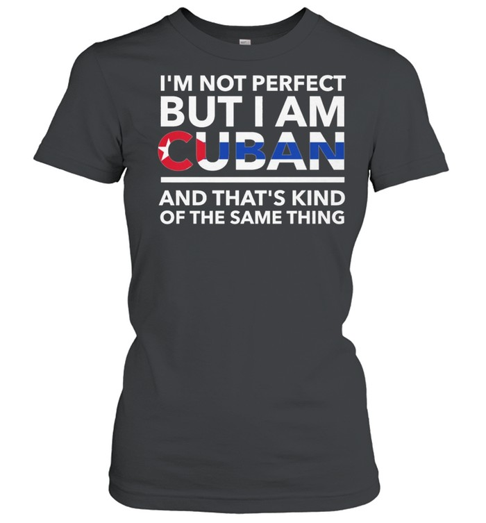 Im Not Perfect But I Am Cuban And Thats Kind Of The Same Thing shirt Classic Women's T-shirt