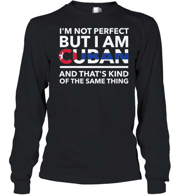 Im Not Perfect But I Am Cuban And Thats Kind Of The Same Thing shirt Long Sleeved T-shirt