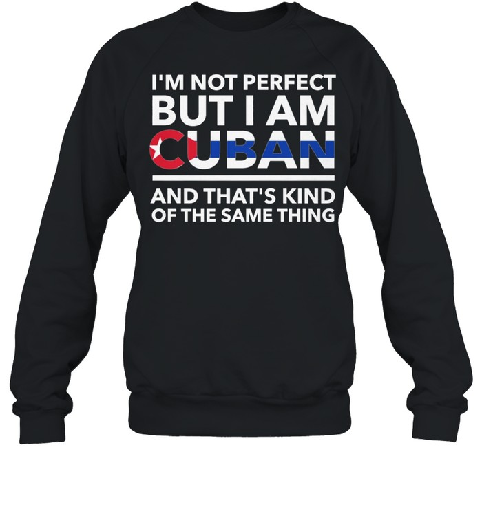 Im Not Perfect But I Am Cuban And Thats Kind Of The Same Thing shirt Unisex Sweatshirt