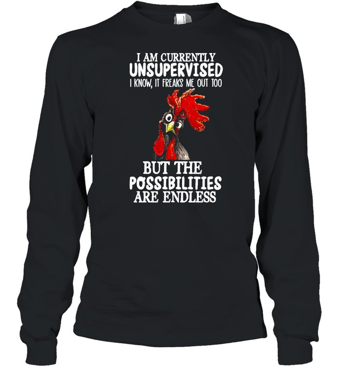 Chicken I Am Currently Unsupervised I Know It Freaks Me Out Too But The Possibilities Are Endless T-shirt Long Sleeved T-shirt