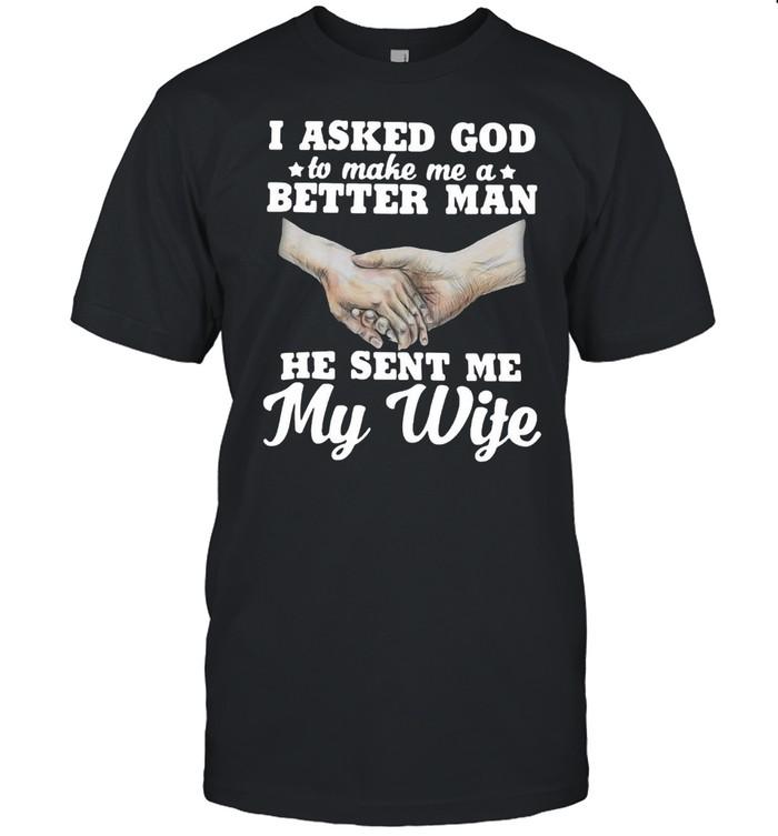 I Asked God To Make Me A Better Man He Sent Me My Wife T-shirt Classic Men's T-shirt