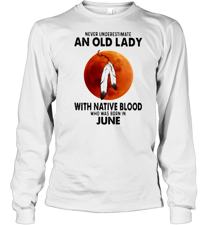 Never Underestimate An Old Lady With Native Blood Who Was Born In June Blood Moon  Long Sleeved T-shirt