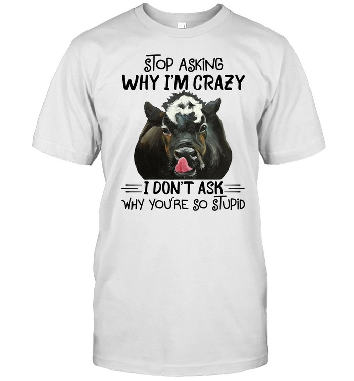 STOP ASKING WHY I AM CRAZY WHY YOU ARE SO STUPID COW SHIRT Classic Men's T-shirt