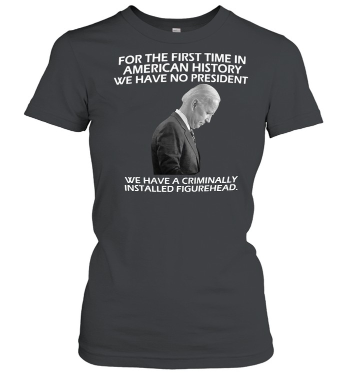 Joe Biden For The First Time In American History We Have No President Just A Weak And Frail Criminally Installed Figurehead T-shirt Classic Women's T-shirt