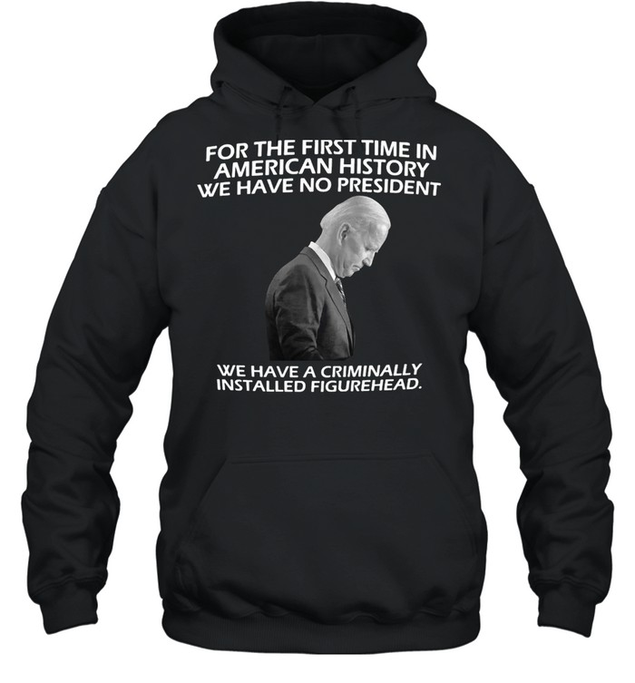 Joe Biden For The First Time In American History We Have No President Just A Weak And Frail Criminally Installed Figurehead T-shirt Unisex Hoodie