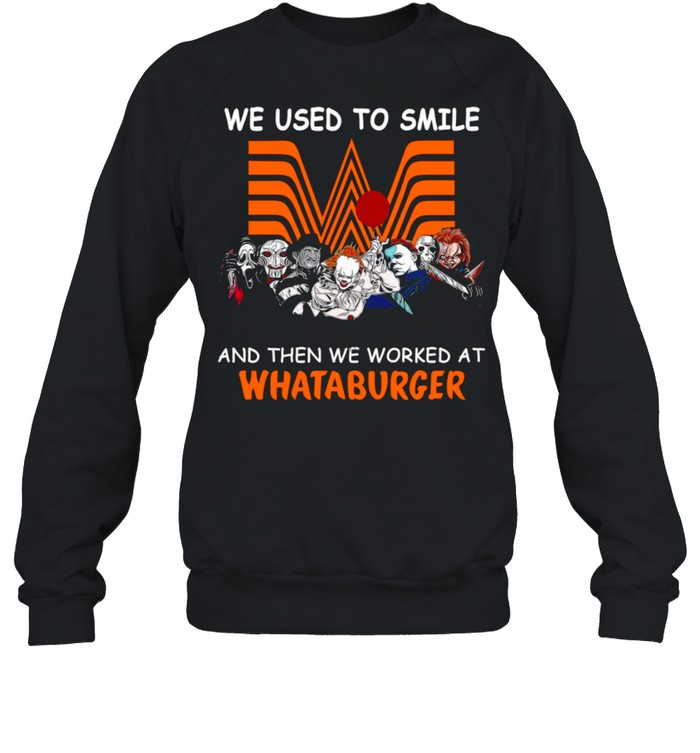We Used To Smile And Then We Worked At Whataburger shirt Unisex Sweatshirt