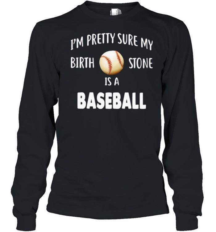 Baseball I'm Pretty Sure My Birth Stone Is A Baseball  Long Sleeved T-shirt