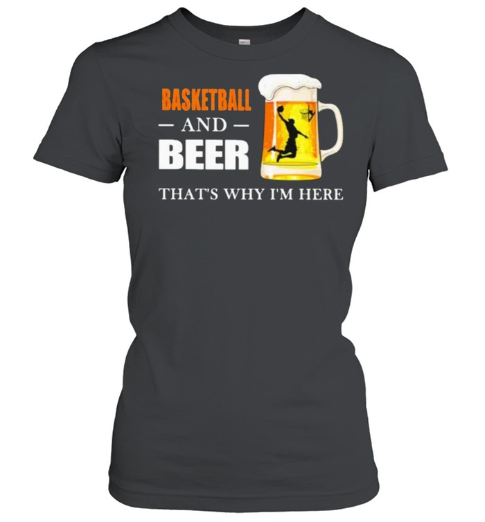 Basketball And Beer That's Why I'm here  Classic Women's T-shirt
