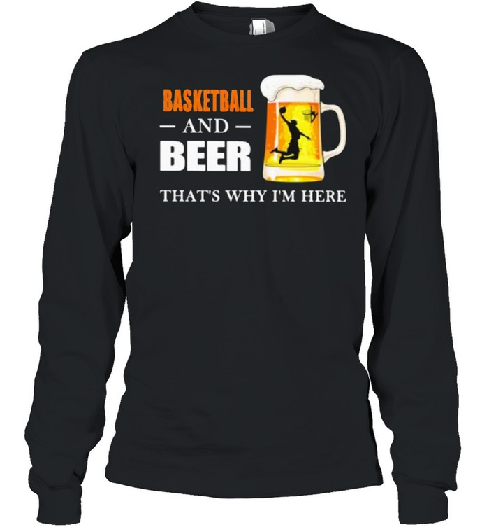 Basketball And Beer That's Why I'm here  Long Sleeved T-shirt