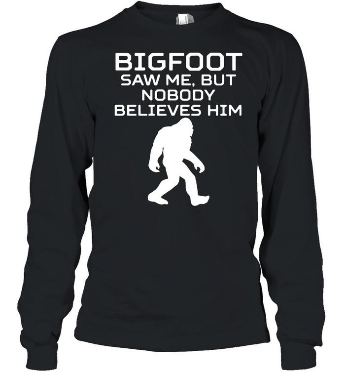 Bigfoot Saw Me But Nobody Believes Him T-shirt Long Sleeved T-shirt
