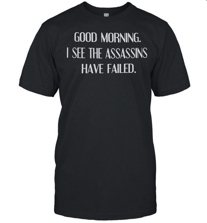 Good Morning I See The Assassins Have Failed shirt Classic Men's T-shirt