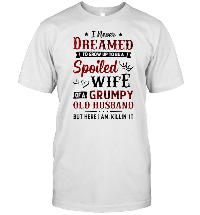 I Never Dreamed Id Grow Up To Be A Spoiled Wife Of A Grumpy Old Husband But Here I Am Killin' It T-shirt Classic Men's T-shirt