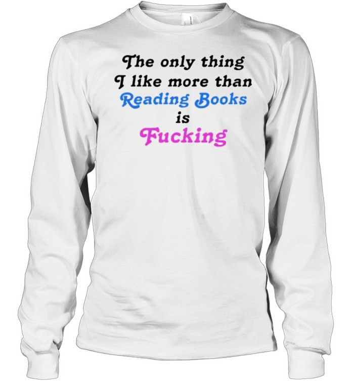 The Only Thing I Like More Than Reading Books Is Fucking T- Long Sleeved T-shirt