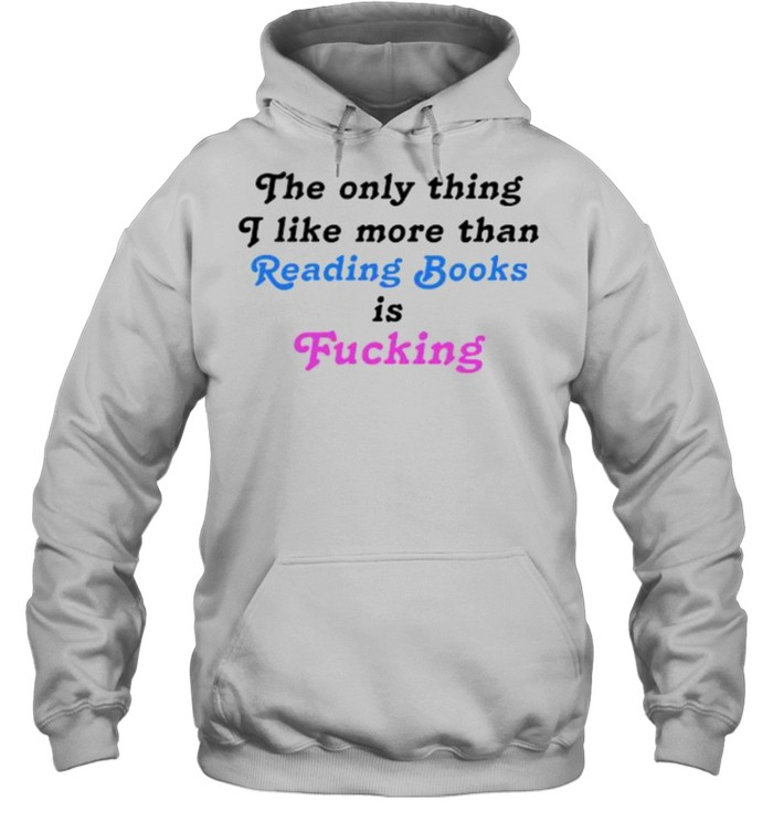 The Only Thing I Like More Than Reading Books Is Fucking T- Unisex Hoodie