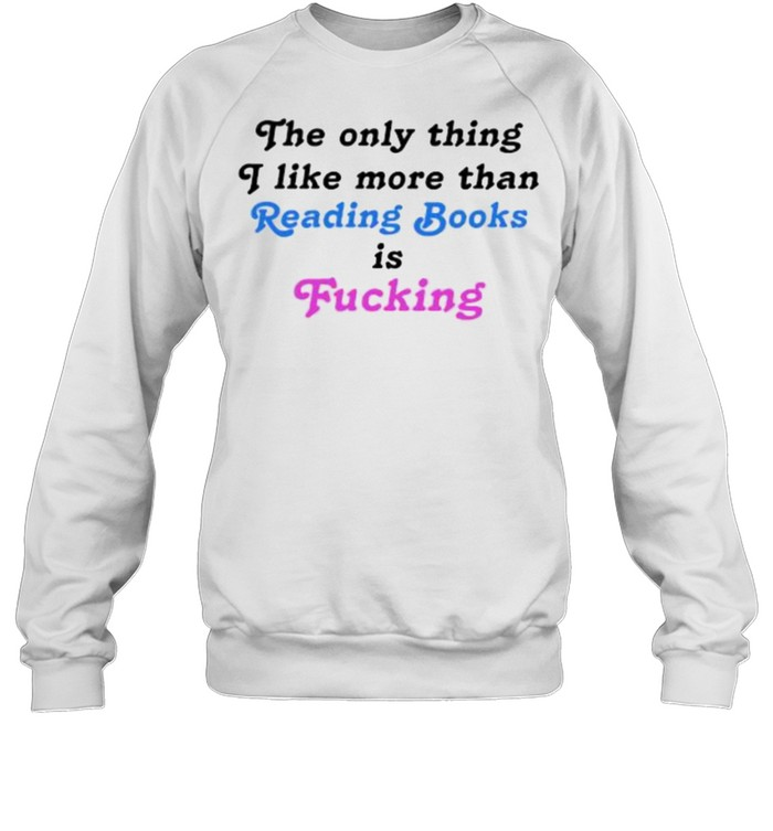 The Only Thing I Like More Than Reading Books Is Fucking T- Unisex Sweatshirt