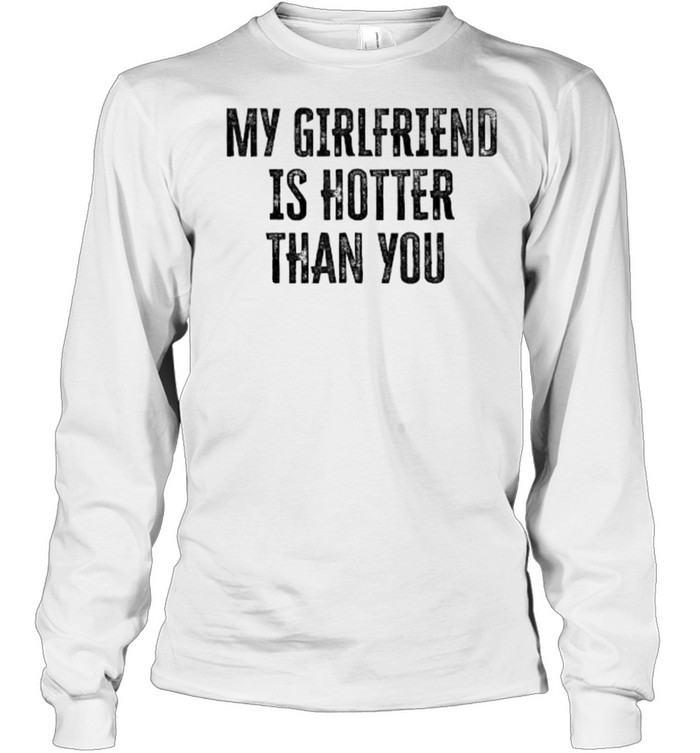 My Girlfriend Is Hotter Than You T- Long Sleeved T-shirt