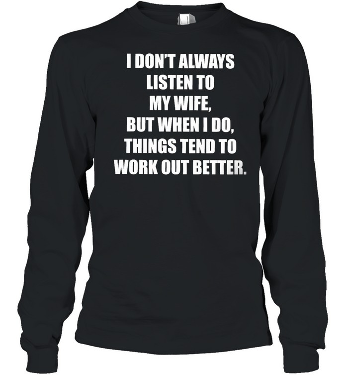 Funny I dont always listen to my danish wife but when I do things tend to work out better shirt Long Sleeved T-shirt