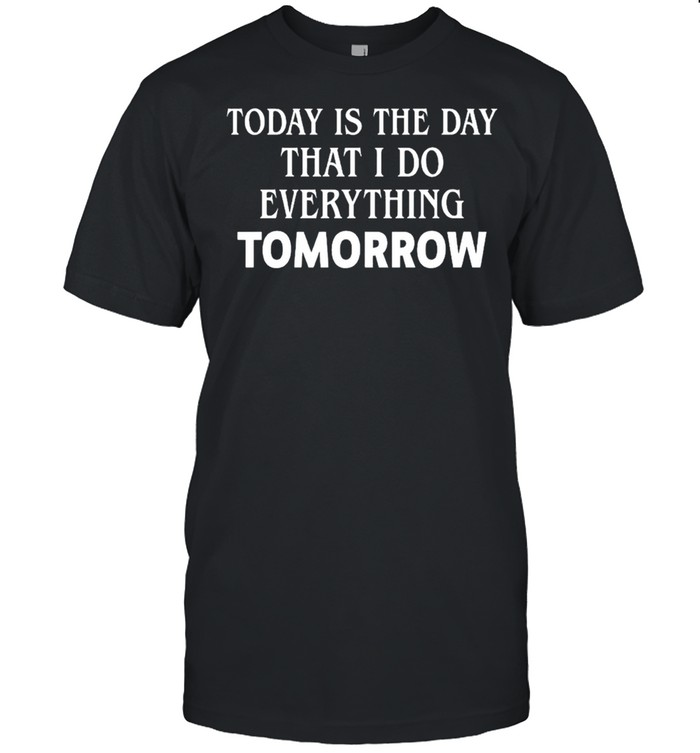 Today is the day that I do everything tomorrow shirt Classic Men's T-shirt