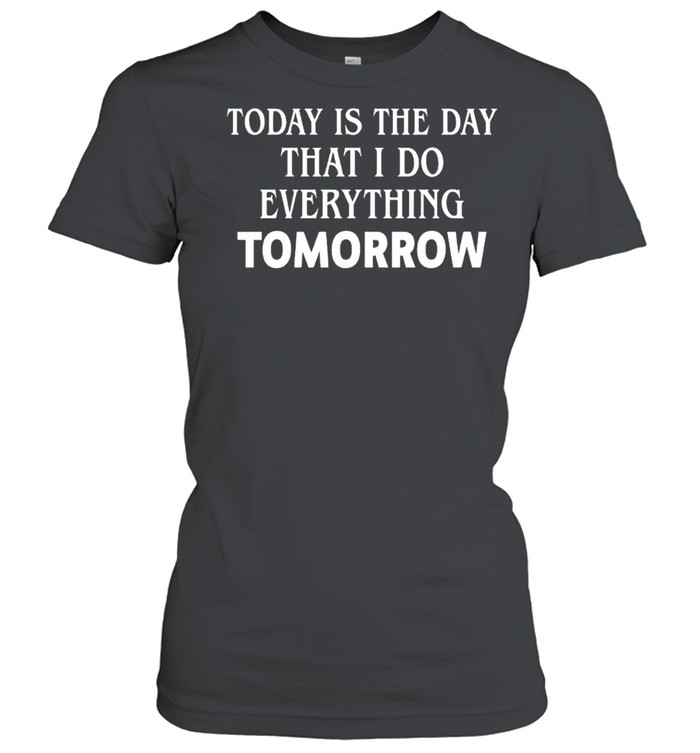 Today is the day that I do everything tomorrow shirt Classic Women's T-shirt