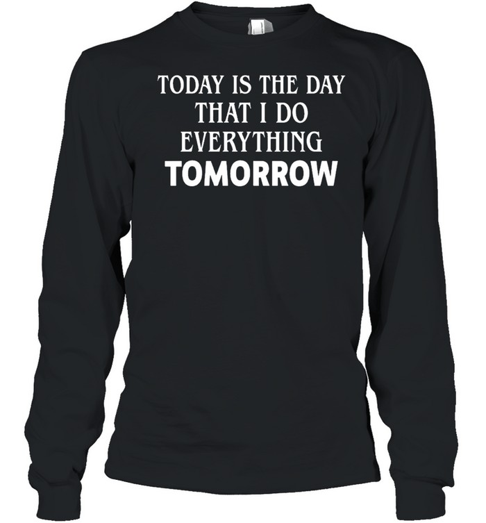 Today is the day that I do everything tomorrow shirt Long Sleeved T-shirt