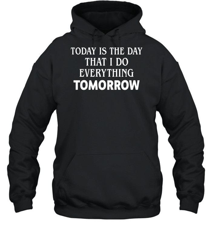 Today is the day that I do everything tomorrow shirt Unisex Hoodie