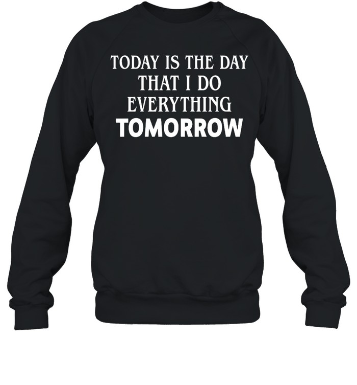 Today is the day that I do everything tomorrow shirt Unisex Sweatshirt