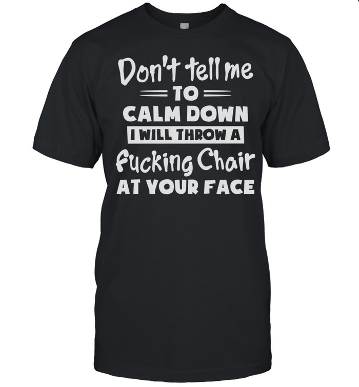 Dont Tell Me To Calm Down I Will Throw A Fucking Chair At Your Face shirt Classic Men's T-shirt