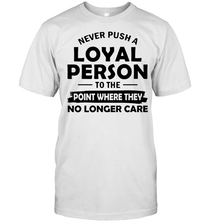 Never Push A Loyal Person To The Point Where They No Longer Care T-shirt Classic Men's T-shirt